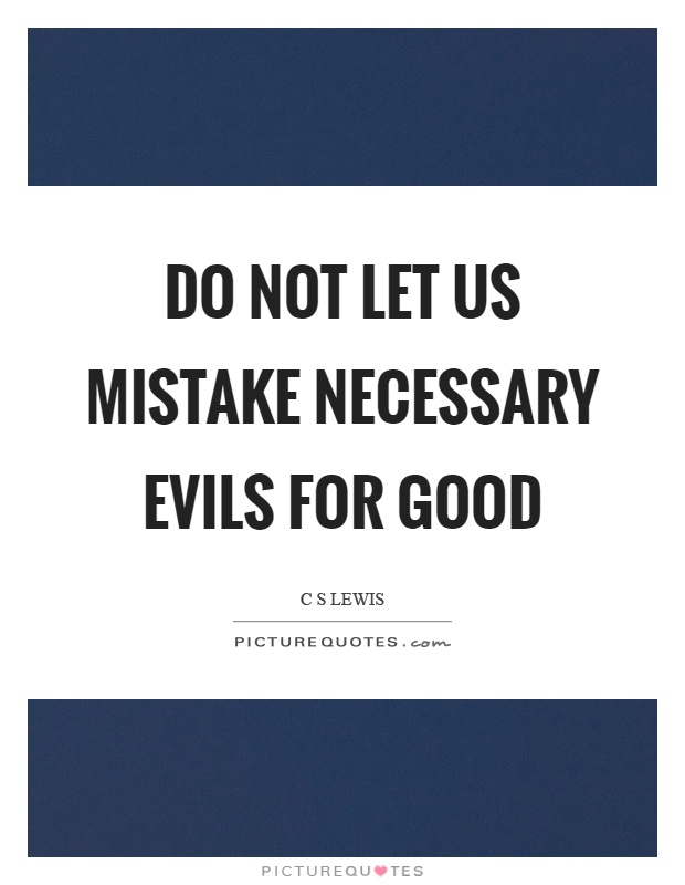 Do not let us mistake necessary evils for good Picture Quote #1