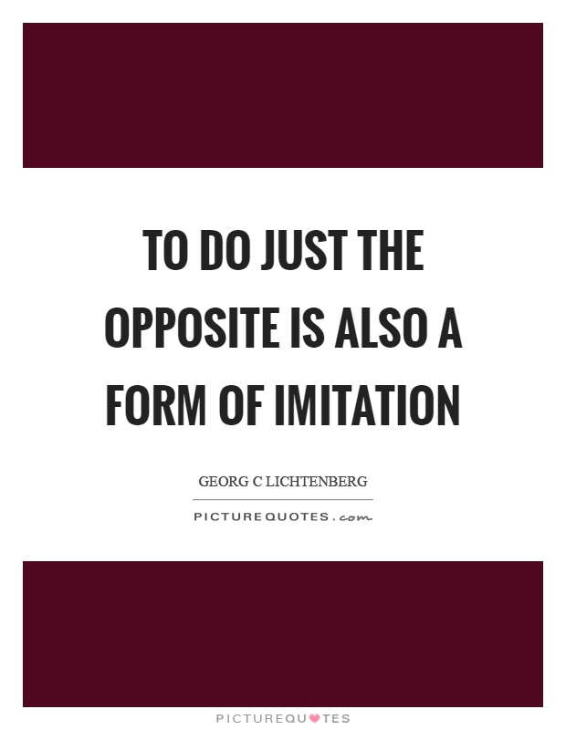 To do just the opposite is also a form of imitation Picture Quote #1