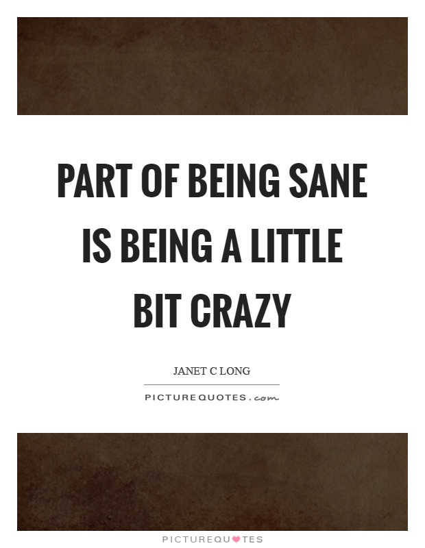 Part of being sane is being a little bit crazy Picture Quote #1