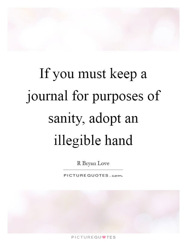 If you must keep a journal for purposes of sanity, adopt an illegible hand Picture Quote #1