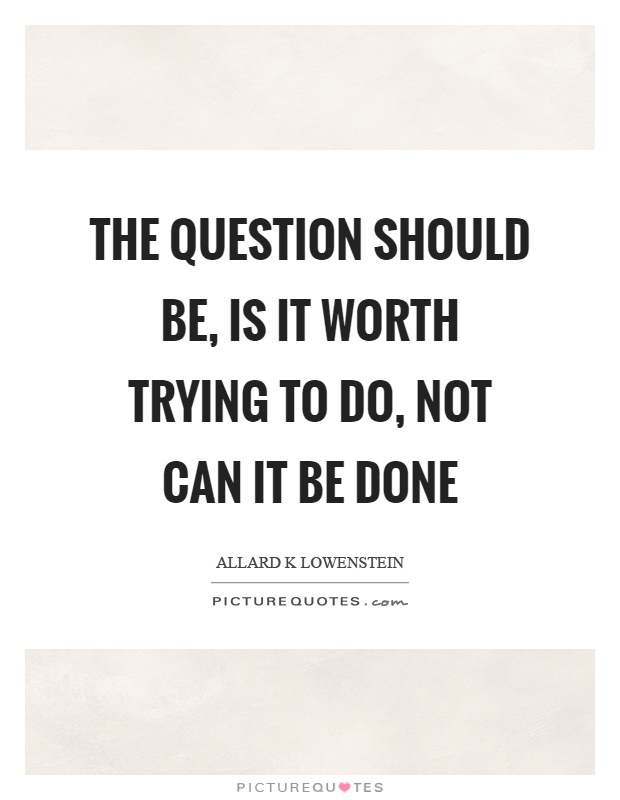 The question should be, is it worth trying to do, not can it be done Picture Quote #1