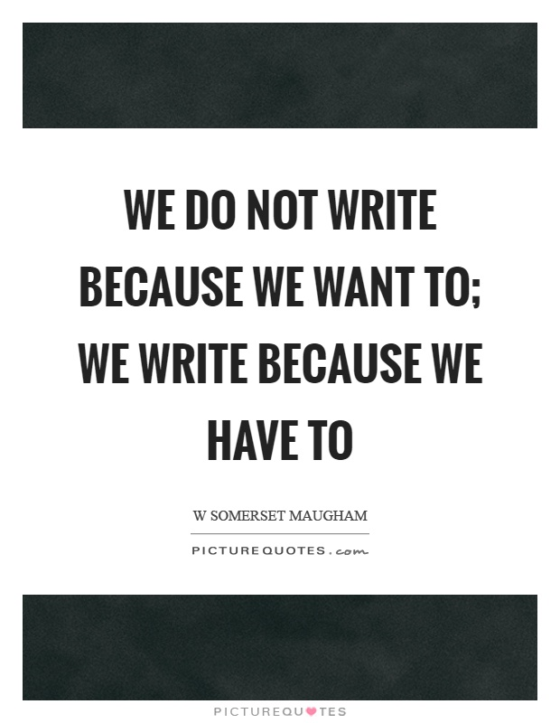 We do not write because we want to; we write because we have to Picture Quote #1