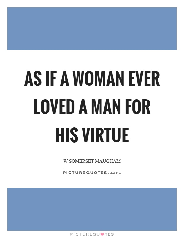 As if a woman ever loved a man for his virtue Picture Quote #1