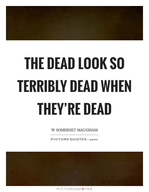 The dead look so terribly dead when they're dead Picture Quote #1