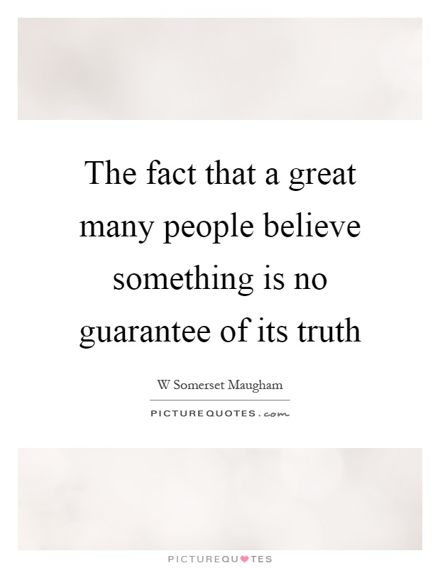 The fact that a great many people believe something is no guarantee of its truth Picture Quote #1