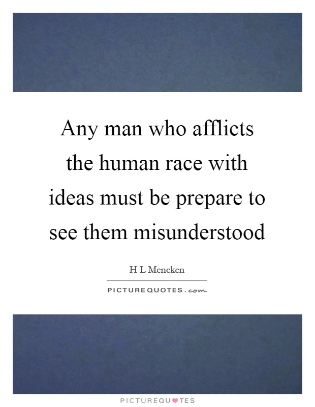 Any man who afflicts the human race with ideas must be prepare to see them misunderstood Picture Quote #1