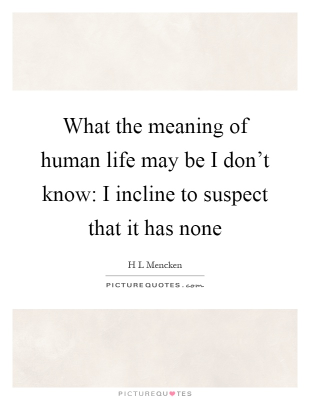 What the meaning of human life may be I don't know: I incline to suspect that it has none Picture Quote #1