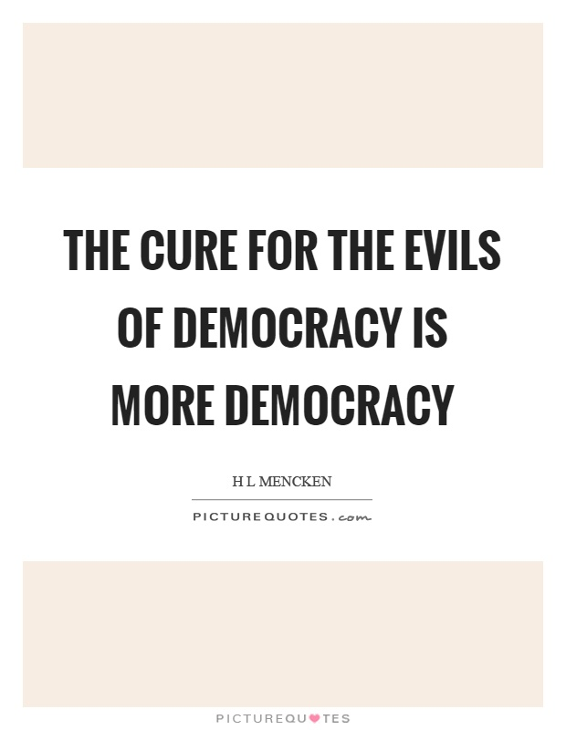 The cure for the evils of democracy is more democracy Picture Quote #1