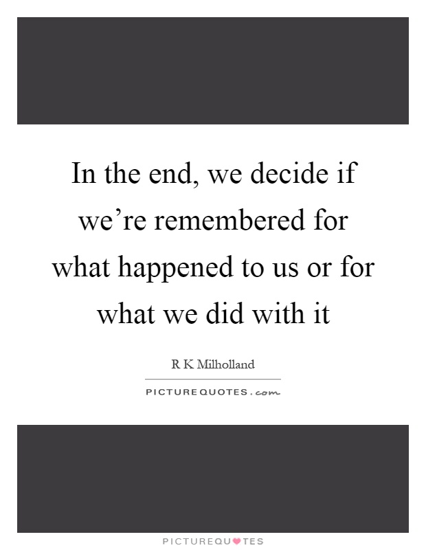 In the end, we decide if we're remembered for what happened to us or for what we did with it Picture Quote #1
