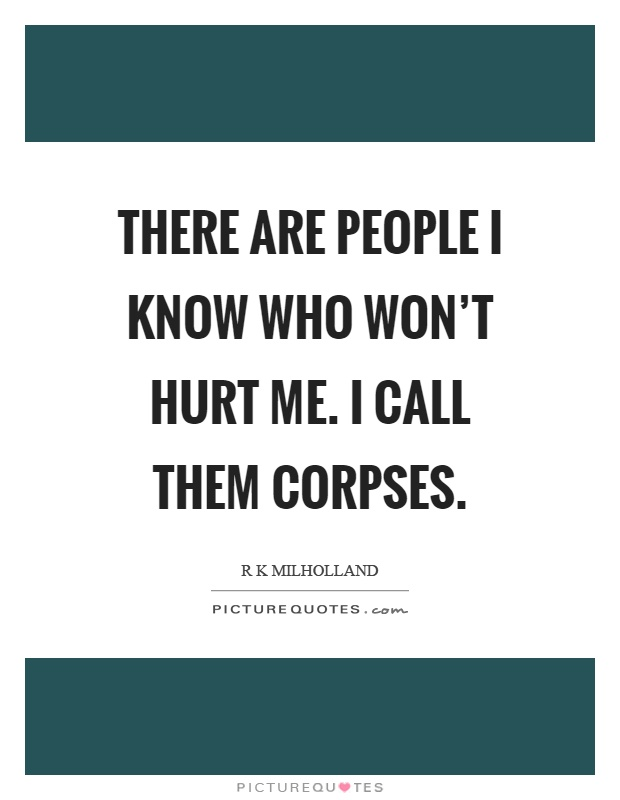 There are people I know who won't hurt me. I call them corpses Picture Quote #1