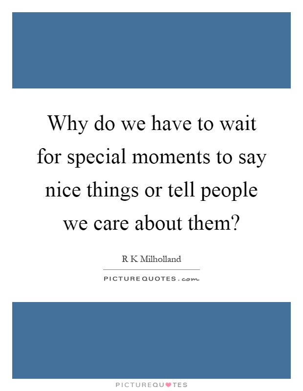 Why do we have to wait for special moments to say nice things or tell people we care about them? Picture Quote #1