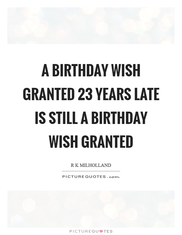 A birthday wish granted 23 years late is still a birthday wish granted Picture Quote #1
