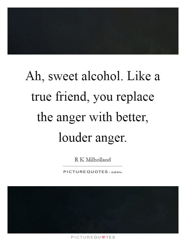 Ah, sweet alcohol. Like a true friend, you replace the anger with better, louder anger Picture Quote #1
