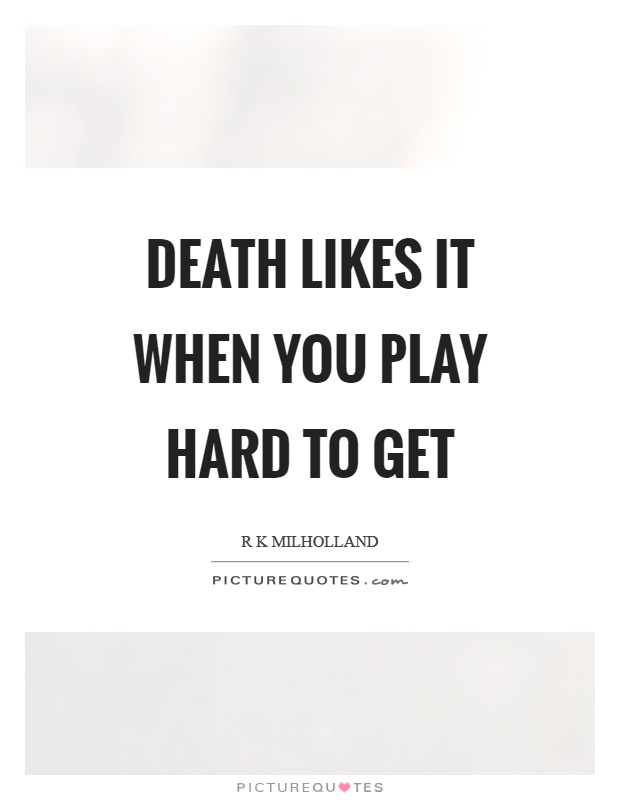 Death likes it when you play hard to get Picture Quote #1