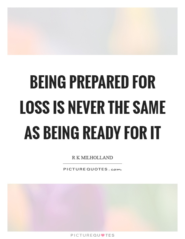Being prepared for loss is never the same as being ready for it Picture Quote #1