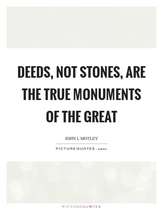 Deeds, not stones, are the true monuments of the great Picture Quote #1