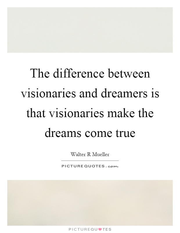 The difference between visionaries and dreamers is that visionaries make the dreams come true Picture Quote #1