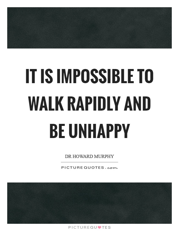 It is impossible to walk rapidly and be unhappy Picture Quote #1