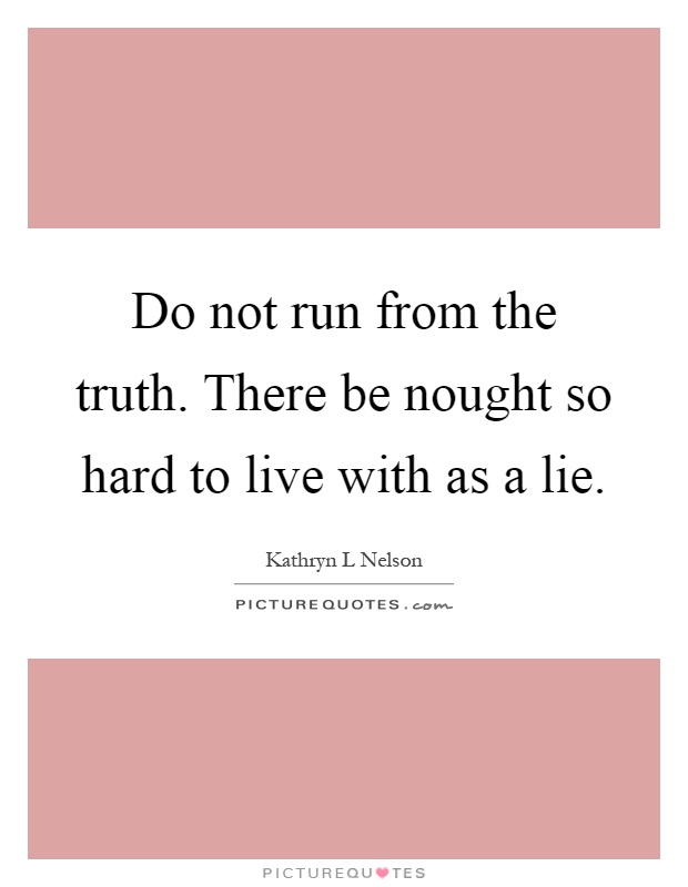 Do not run from the truth. There be nought so hard to live with as a lie Picture Quote #1