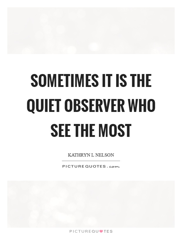 Sometimes it is the quiet observer who see the most Picture Quote #1