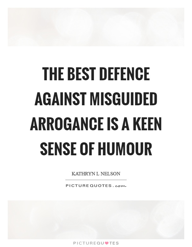 The best defence against misguided arrogance is a keen sense of humour Picture Quote #1