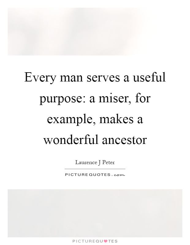 Every man serves a useful purpose: a miser, for example, makes a wonderful ancestor Picture Quote #1