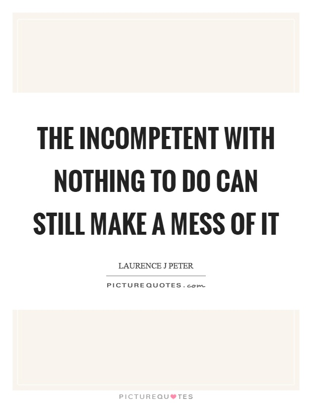 The incompetent with nothing to do can still make a mess of it Picture Quote #1