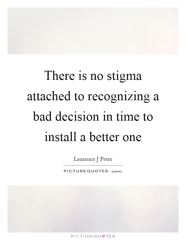 There is no stigma attached to recognizing a bad decision in time to install a better one Picture Quote #1
