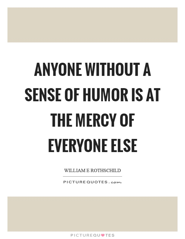 Anyone without a sense of humor is at the mercy of everyone else Picture Quote #1