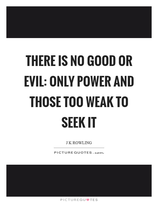 There is no good or evil: only power and those too weak to seek it Picture Quote #1