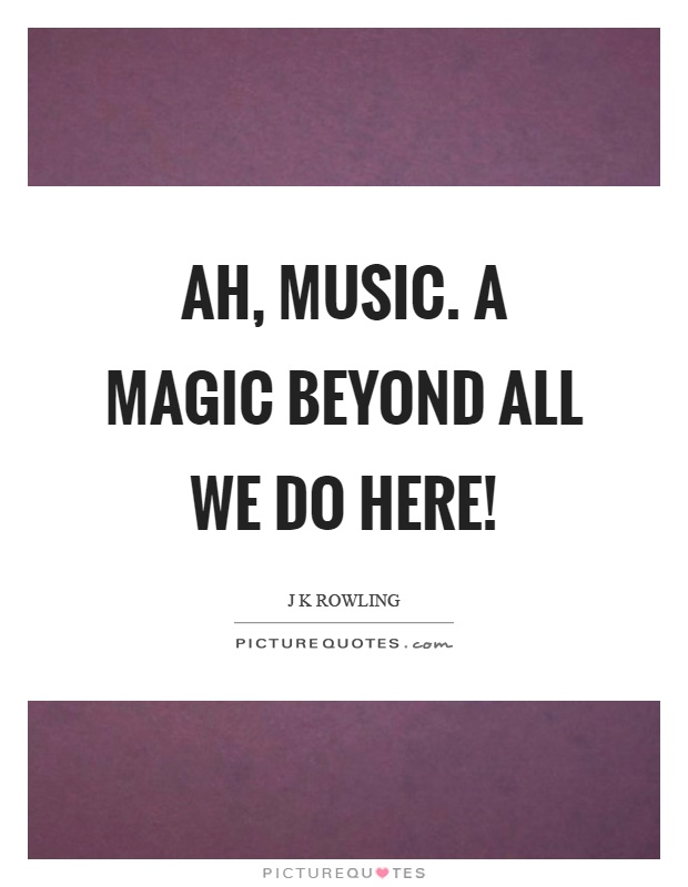 Ah, music. A magic beyond all we do here! Picture Quote #1