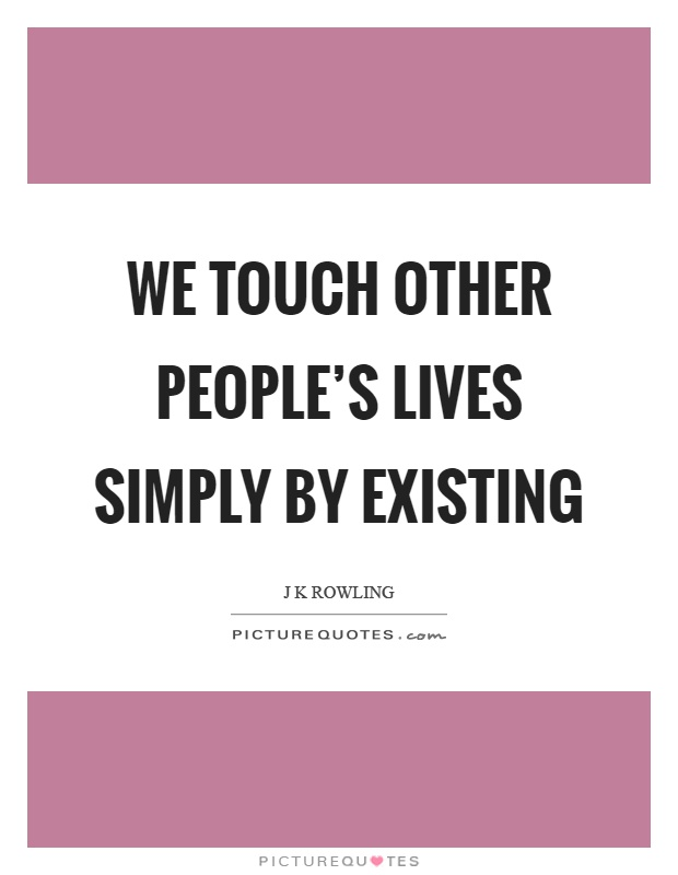 We touch other people's lives simply by existing Picture Quote #1