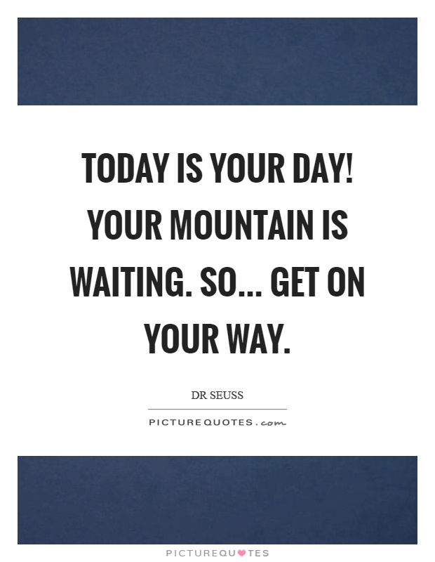 Today is your day! Your mountain is waiting. So... Get on your way Picture Quote #1