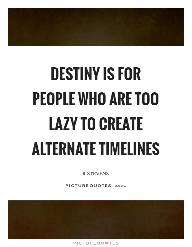 Destiny is for people who are too lazy to create alternate timelines Picture Quote #1