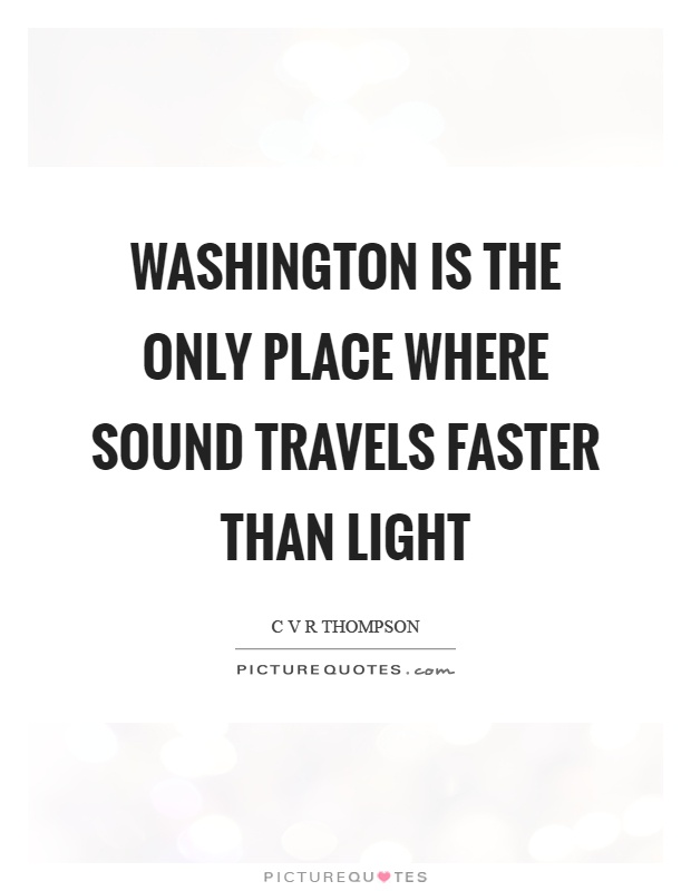 Washington is the only place where sound travels faster than light Picture Quote #1