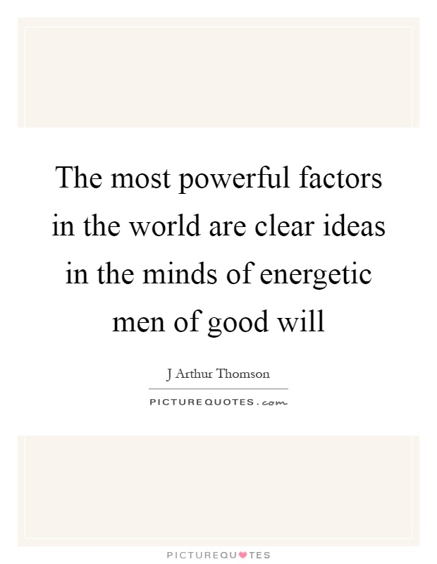 The most powerful factors in the world are clear ideas in the minds of energetic men of good will Picture Quote #1