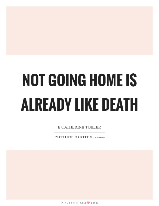 Not going home is already like death Picture Quote #1