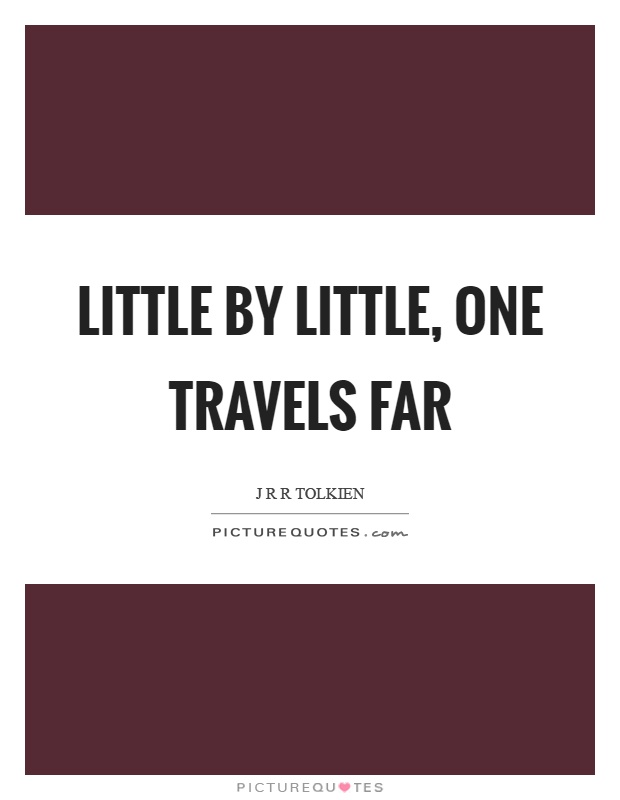 Little by little, one travels far Picture Quote #1
