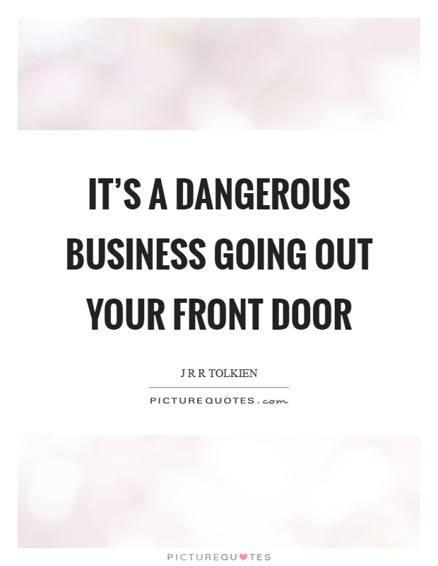 It's a dangerous business going out your front door Picture Quote #1