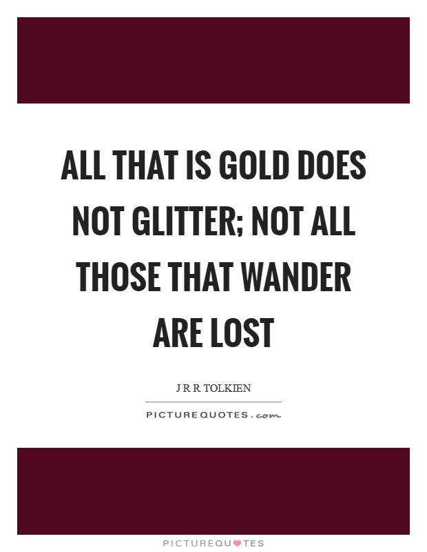 All that is gold does not glitter; not all those that wander are lost Picture Quote #1
