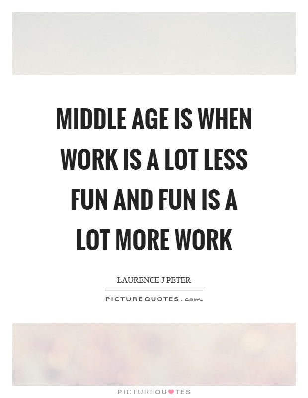 Middle age is when work is a lot less fun and fun is a lot more work Picture Quote #1