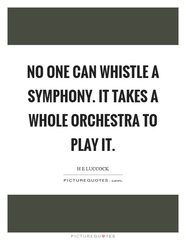 No one can whistle a symphony. It takes a whole orchestra to play it Picture Quote #1