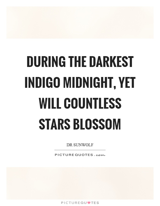 During the darkest indigo midnight, yet will countless stars blossom Picture Quote #1