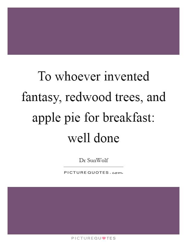 To whoever invented fantasy, redwood trees, and apple pie for breakfast: well done Picture Quote #1