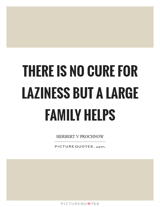 There is no cure for laziness but a large family helps Picture Quote #1