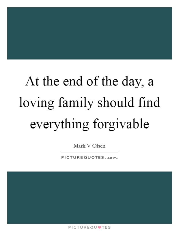 At the end of the day, a loving family should find everything forgivable Picture Quote #1