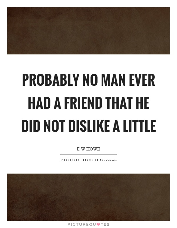 Probably no man ever had a friend that he did not dislike a little Picture Quote #1