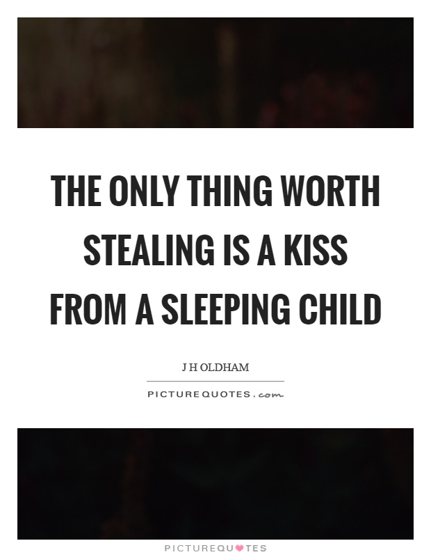 The only thing worth stealing is a kiss from a sleeping child Picture Quote #1