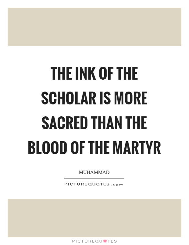 The ink of the scholar is more sacred than the blood of the martyr Picture Quote #1