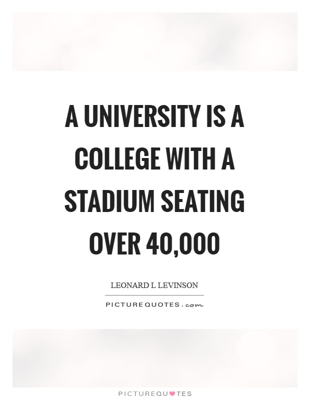 A university is a college with a stadium seating over 40,000 Picture Quote #1